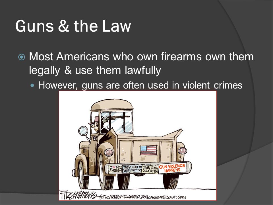 Guns & the Law Most Americans who own firearms own them legally & use them lawfully.