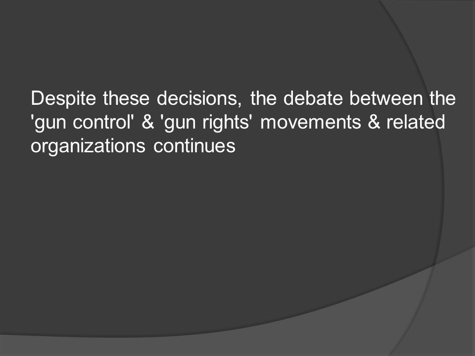 Despite these decisions, the debate between the gun control & gun rights movements & related organizations continues