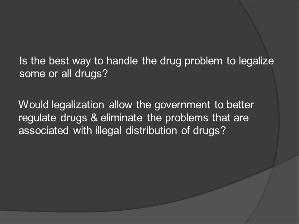 Is the best way to handle the drug problem to legalize some or all drugs.