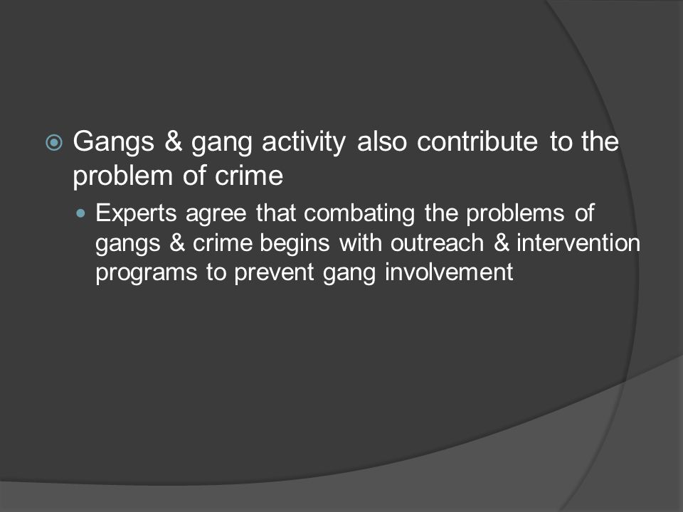 Gangs & gang activity also contribute to the problem of crime
