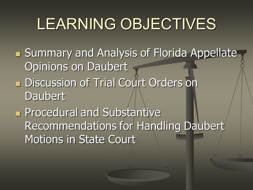 LEARNING OBJECTIVES Summary and Analysis of Florida Appellate Opinions on Daubert. Discussion of Trial Court Orders on Daubert.