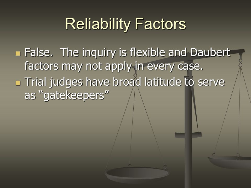 Reliability Factors False. The inquiry is flexible and Daubert factors may not apply in every case.