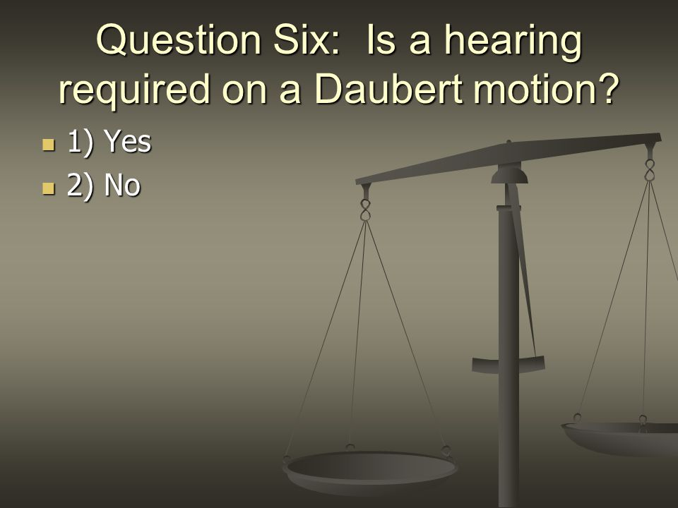 Question Six: Is a hearing required on a Daubert motion