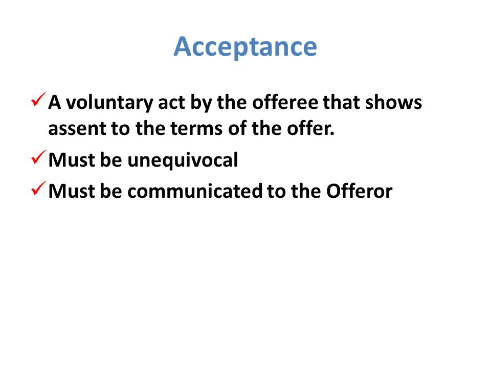 Acceptance A voluntary act by the offeree that shows assent to the terms of the offer. Must be unequivocal.