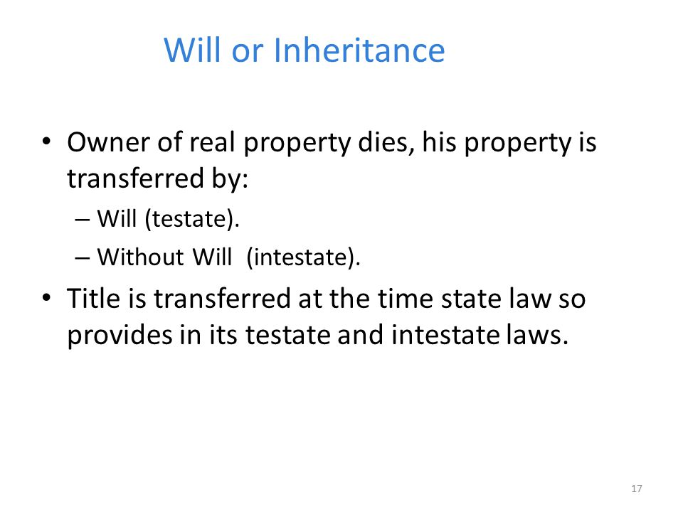 Will or Inheritance Owner of real property dies, his property is transferred by: Will (testate). Without Will (intestate).