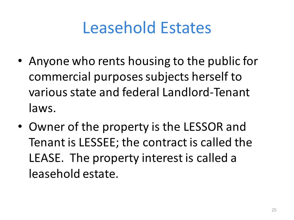 Leasehold Estates Anyone who rents housing to the public for commercial purposes subjects herself to various state and federal Landlord-Tenant laws.