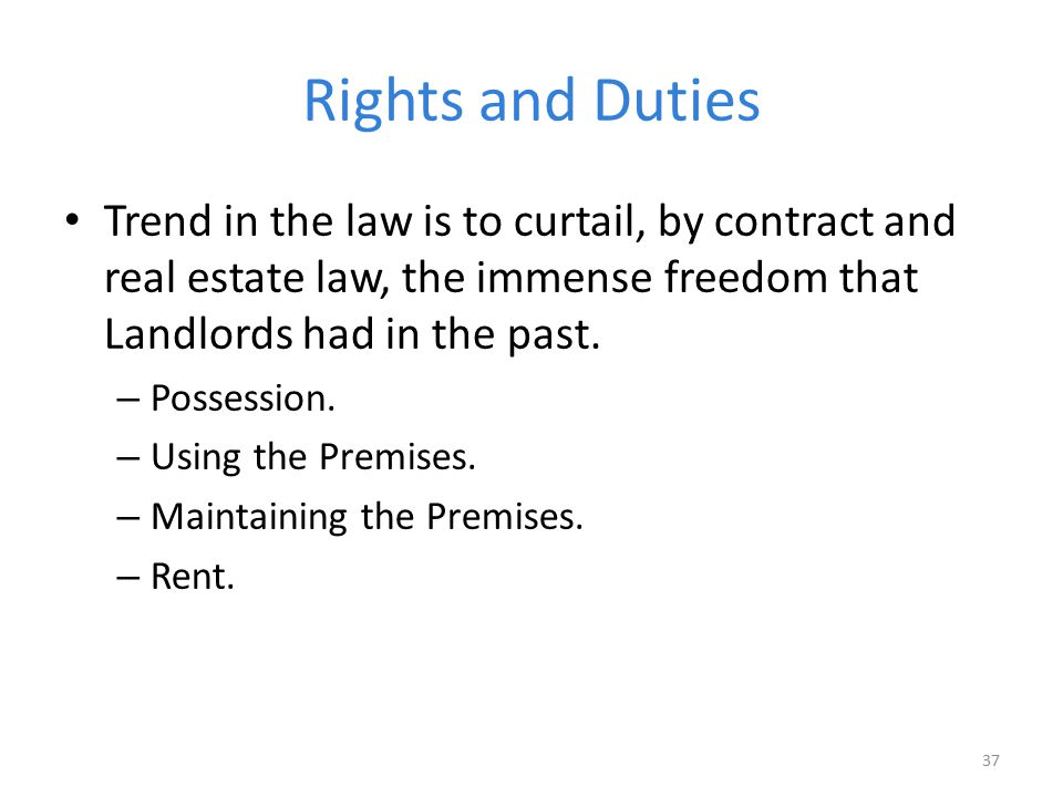 Rights and Duties Trend in the law is to curtail, by contract and real estate law, the immense freedom that Landlords had in the past.