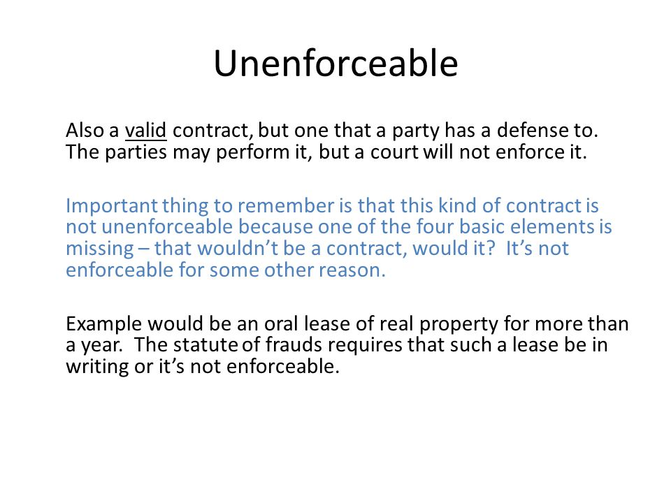 Unenforceable Also a valid contract, but one that a party has a defense to. The parties may perform it, but a court will not enforce it.