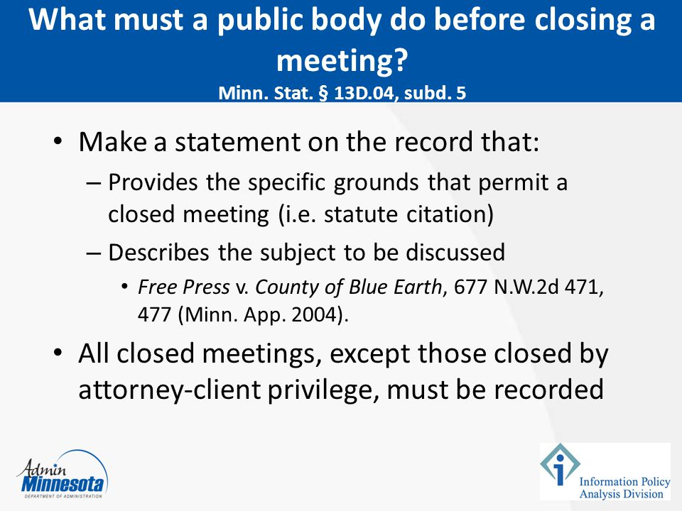 February 5, 2015 What must a public body do before closing a meeting Minn. Stat. § 13D.04, subd. 5.