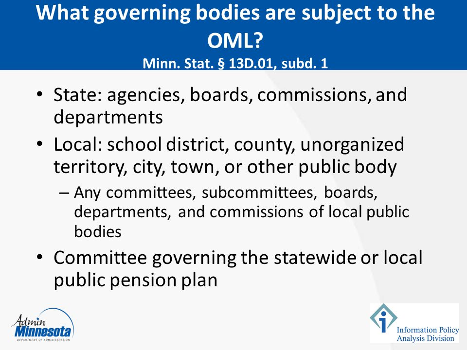 February 5, 2015 What governing bodies are subject to the OML Minn. Stat. § 13D.01, subd. 1. State: agencies, boards, commissions, and departments.