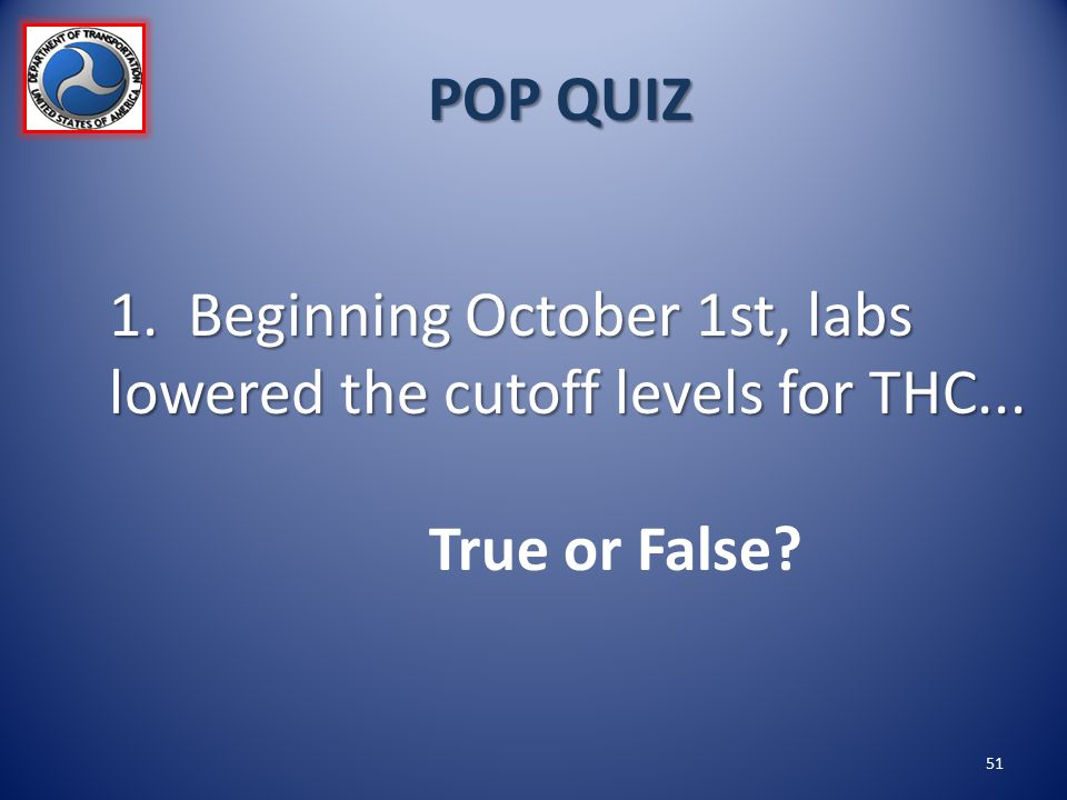 POP QUIZ 1. Beginning October 1st, labs lowered the cutoff levels for THC... True or False