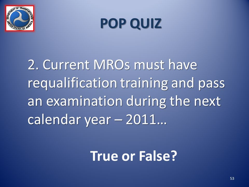 POP QUIZ 2. Current MROs must have requalification training and pass an examination during the next calendar year – 2011…
