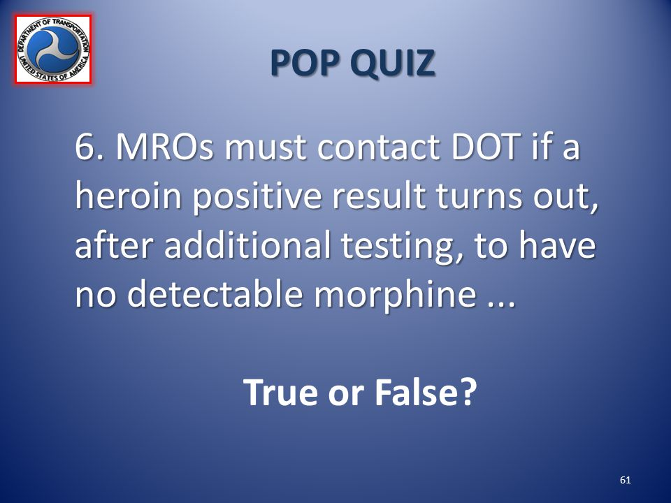 POP QUIZ 6. MROs must contact DOT if a heroin positive result turns out, after additional testing, to have no detectable morphine ...