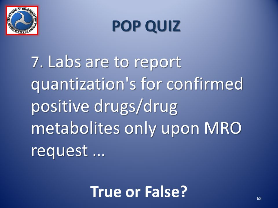 POP QUIZ 7. Labs are to report quantization s for confirmed positive drugs/drug metabolites only upon MRO request ...