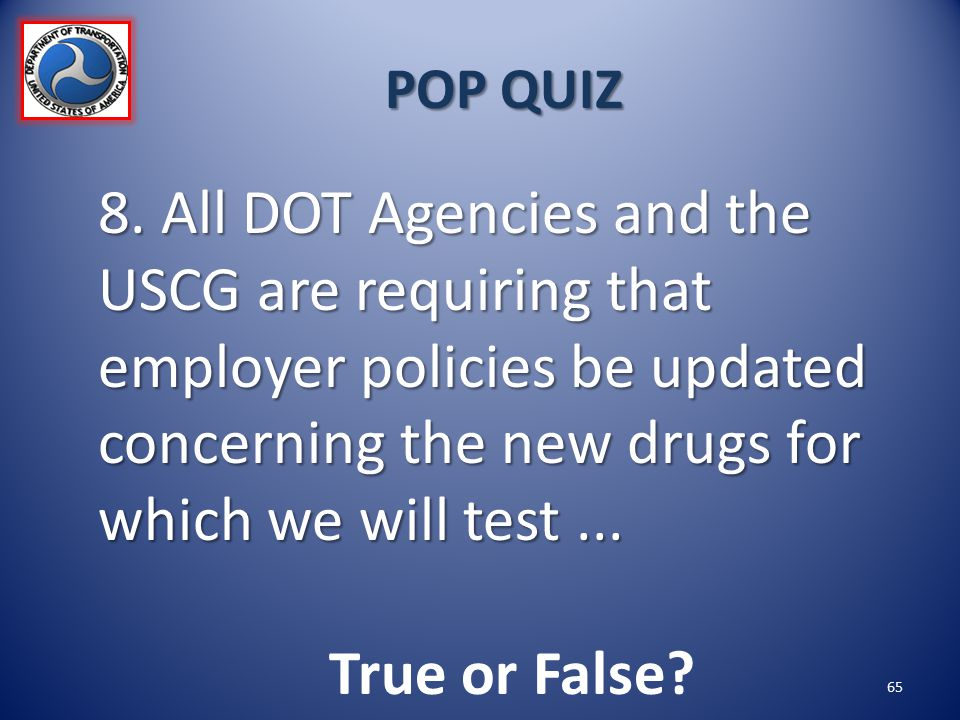 POP QUIZ 8. All DOT Agencies and the USCG are requiring that employer policies be updated concerning the new drugs for which we will test ...