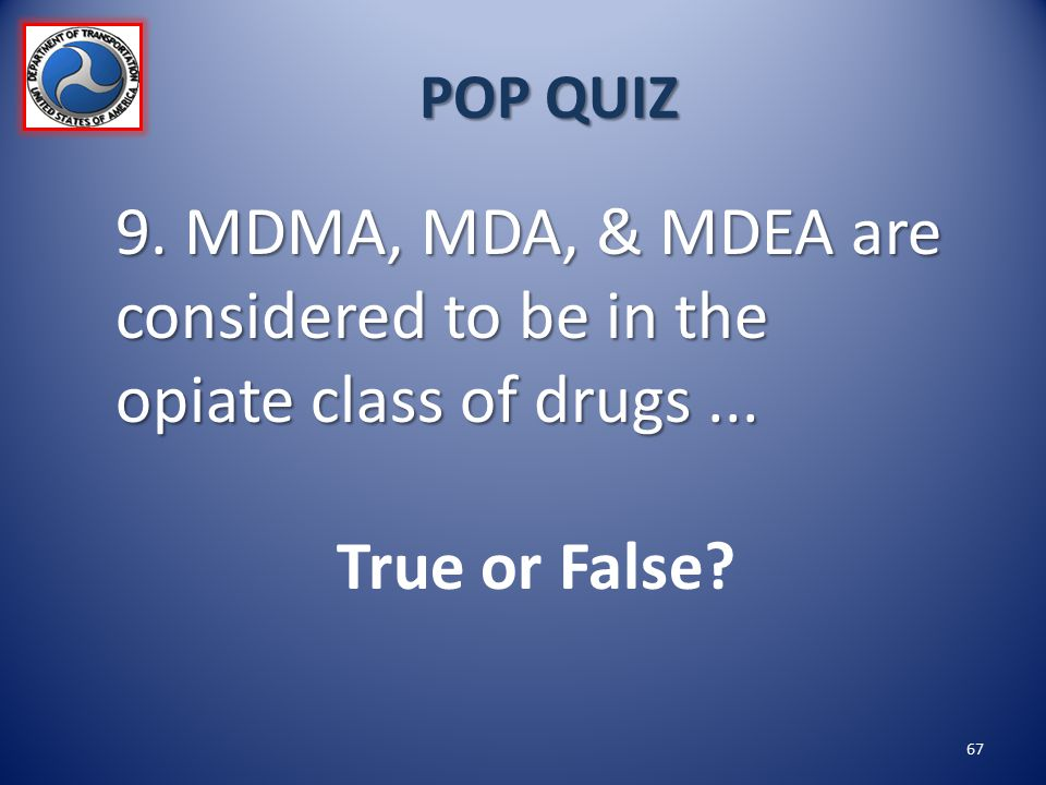 POP QUIZ 9. MDMA, MDA, & MDEA are considered to be in the opiate class of drugs ... True or False