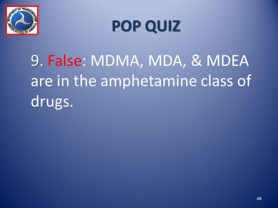 POP QUIZ 9. False: MDMA, MDA, & MDEA are in the amphetamine class of drugs.