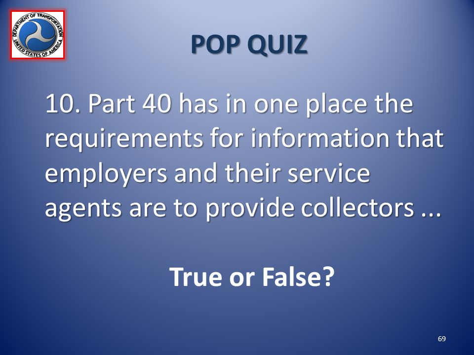 POP QUIZ 10. Part 40 has in one place the requirements for information that employers and their service agents are to provide collectors ...