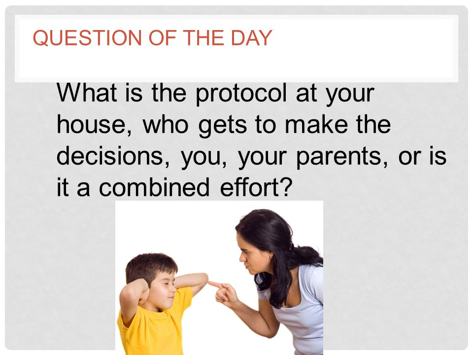 Question of the day What is the protocol at your house, who gets to make the decisions, you, your parents, or is it a combined effort