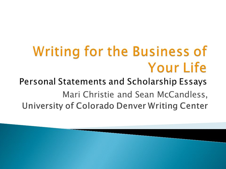 Writing for the Business of Your Life Personal Statements and Scholarship Essays