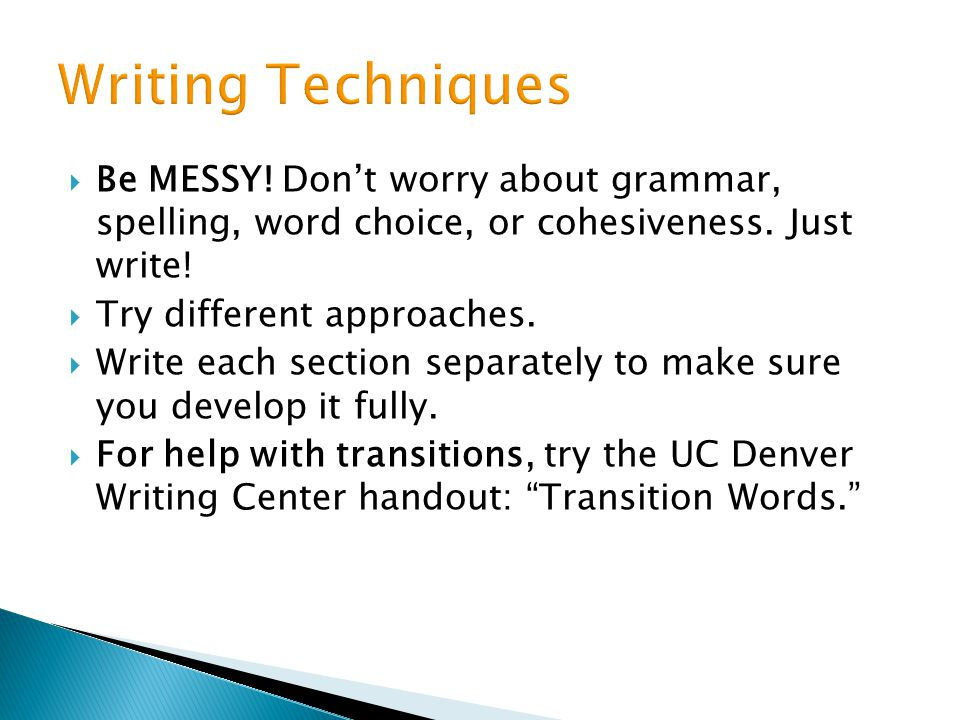 Writing Techniques Be MESSY! Don't worry about grammar, spelling, word choice, or cohesiveness. Just write!