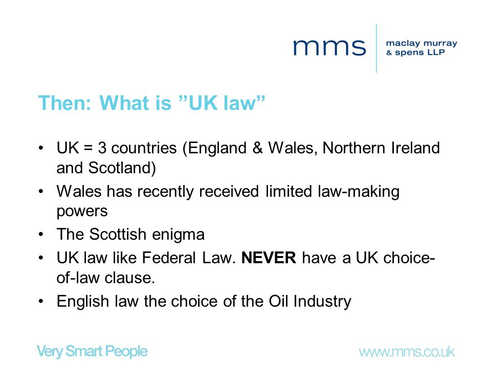 Then: What is UK law UK = 3 countries (England & Wales, Northern Ireland and Scotland) Wales has recently received limited law-making powers.