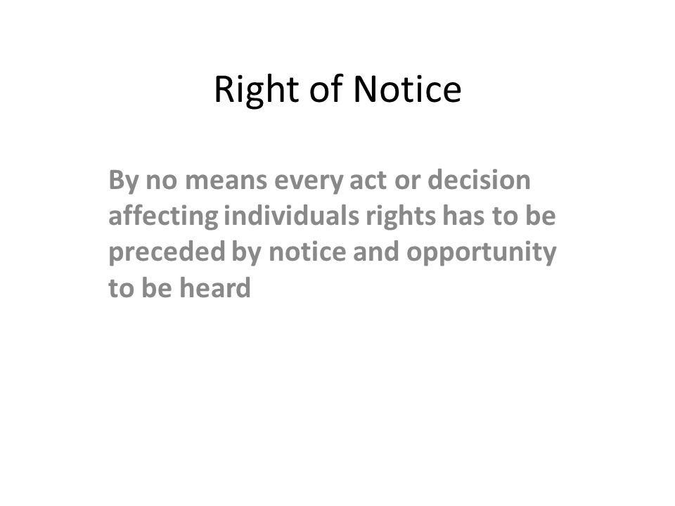 Right of Notice By no means every act or decision affecting individuals rights has to be preceded by notice and opportunity to be heard.