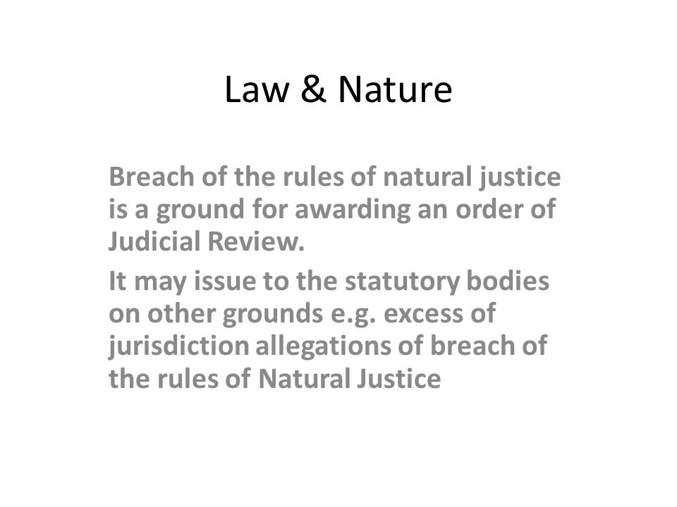 Law & Nature Breach of the rules of natural justice is a ground for awarding an order of Judicial Review.