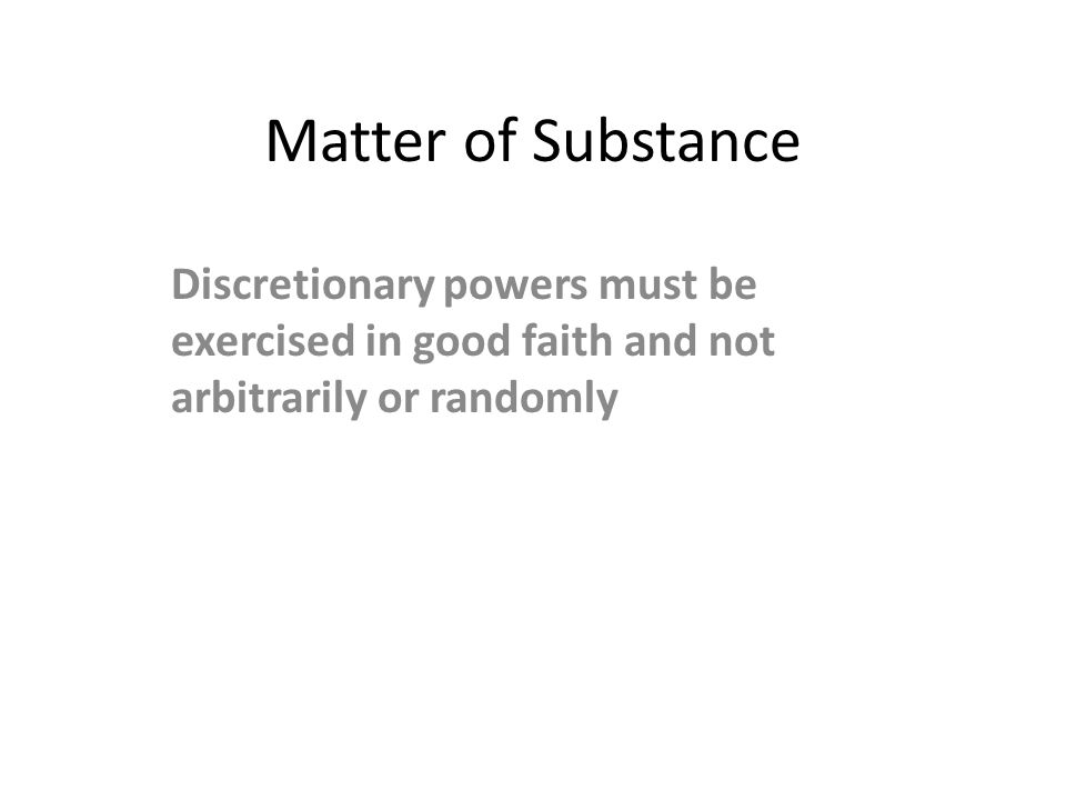 Matter of Substance Discretionary powers must be exercised in good faith and not arbitrarily or randomly.