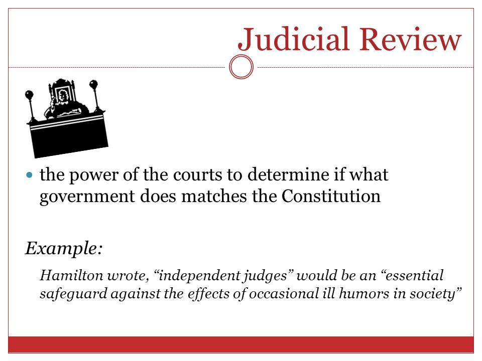 Judicial Review the power of the courts to determine if what government does matches the Constitution.