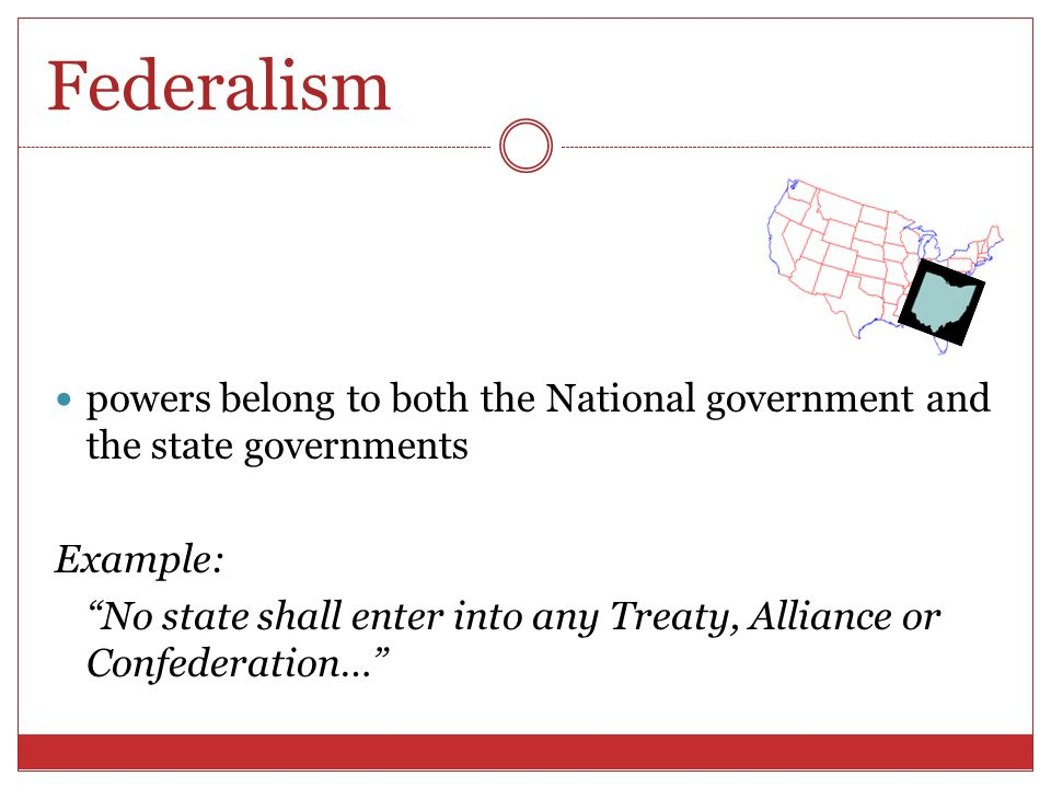 Federalism powers belong to both the National government and the state governments. Example: