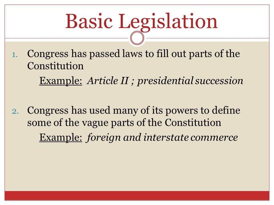 Basic Legislation Congress has passed laws to fill out parts of the Constitution. Example: Article II ; presidential succession.