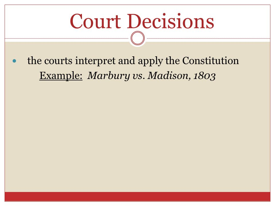 Court Decisions the courts interpret and apply the Constitution