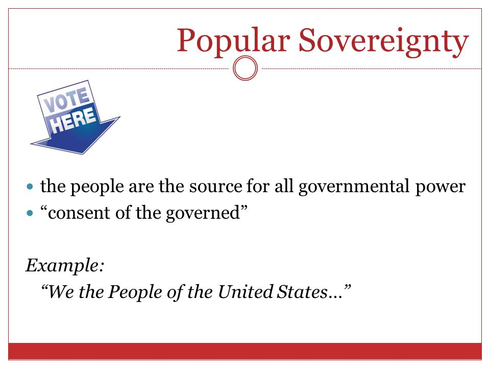 Popular Sovereignty the people are the source for all governmental power. consent of the governed