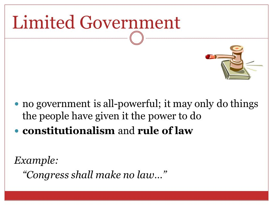 Limited Government no government is all-powerful; it may only do things the people have given it the power to do.
