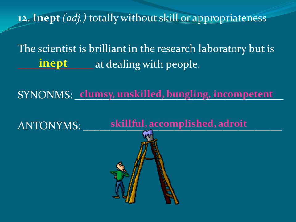 inept 12. Inept (adj.) totally without skill or appropriateness