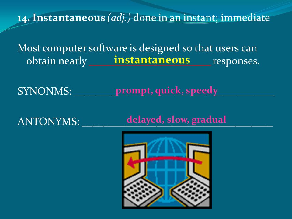 instantaneous 14. Instantaneous (adj.) done in an instant; immediate