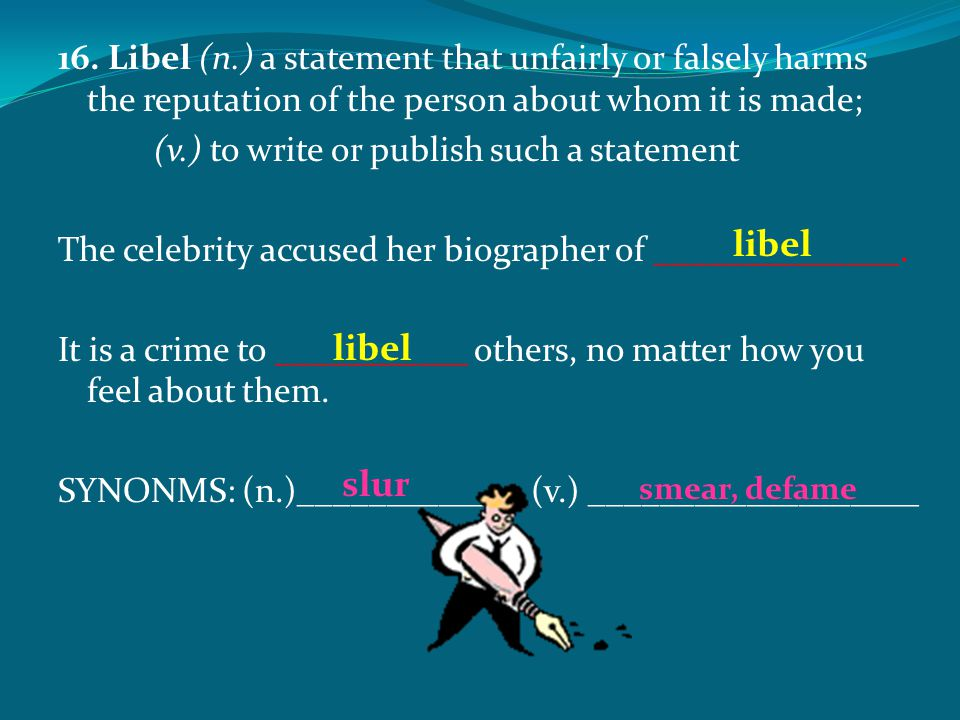 16. Libel (n.) a statement that unfairly or falsely harms the reputation of the person about whom it is made;