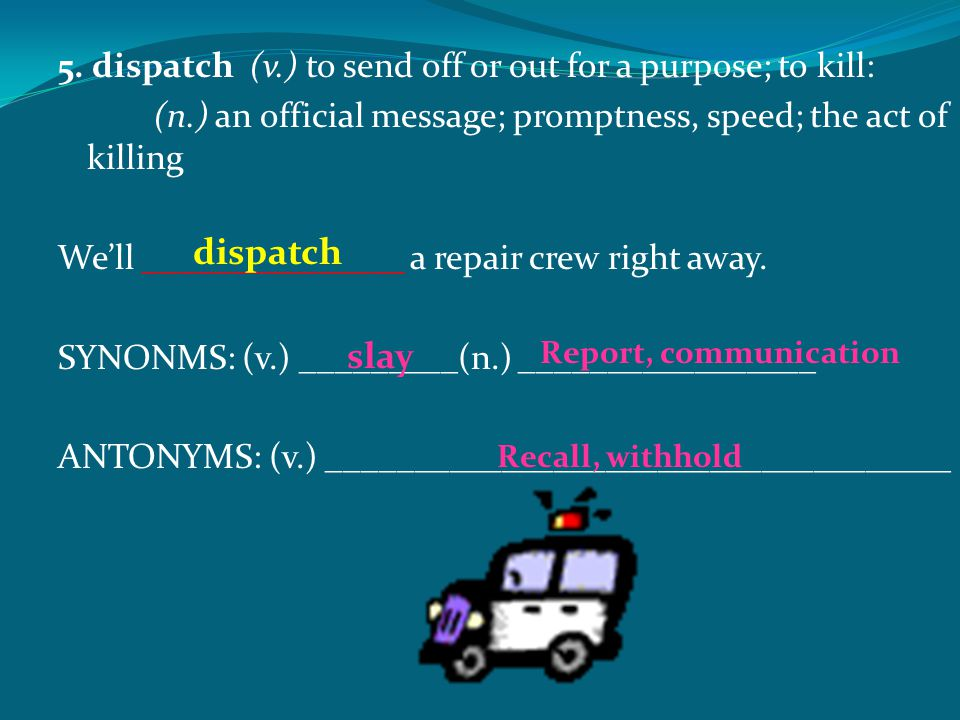 5. dispatch (v.) to send off or out for a purpose; to kill: