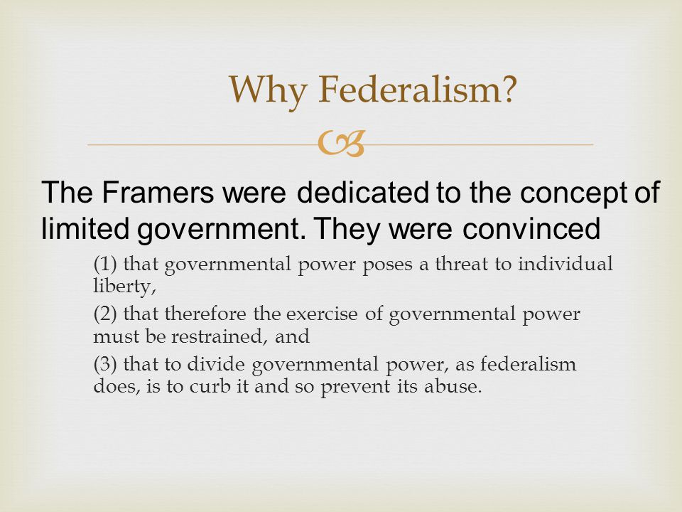 Why Federalism The Framers were dedicated to the concept of limited government. They were convinced.
