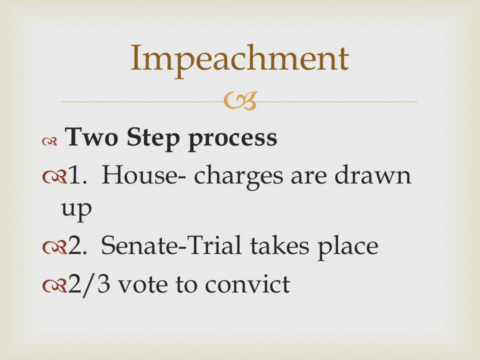 Impeachment 1. House- charges are drawn up 2. Senate-Trial takes place