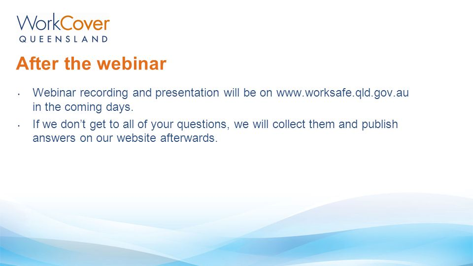 After the webinar Webinar recording and presentation will be on www.worksafe.qld.gov.au in the coming days.