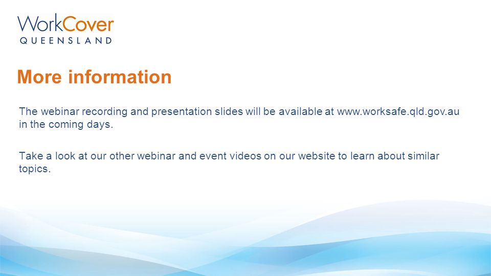 More information The webinar recording and presentation slides will be available at www.worksafe.qld.gov.au in the coming days.
