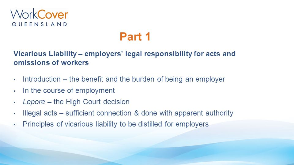 Part 1 Vicarious Liability – employers' legal responsibility for acts and omissions of workers.
