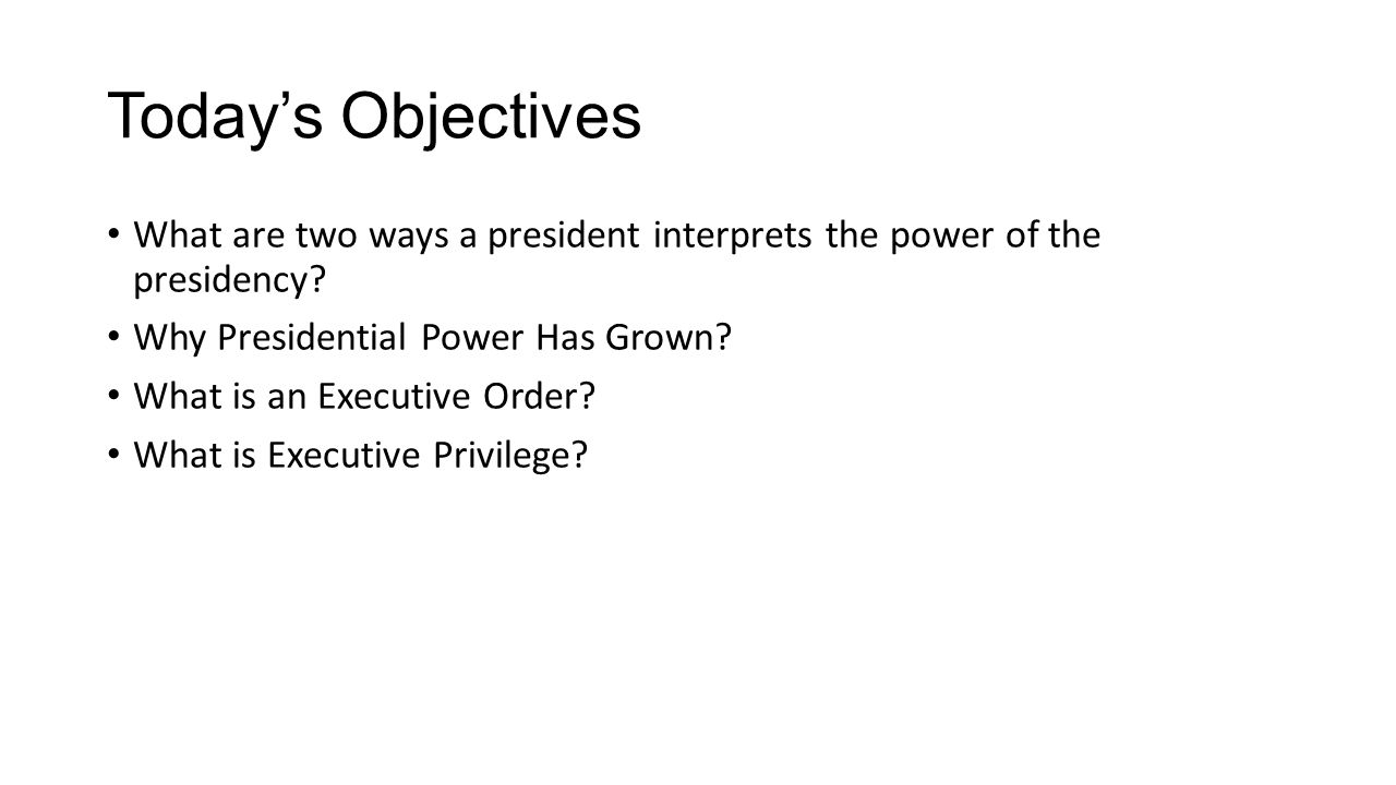 Today's Objectives What are two ways a president interprets the power of the presidency Why Presidential Power Has Grown