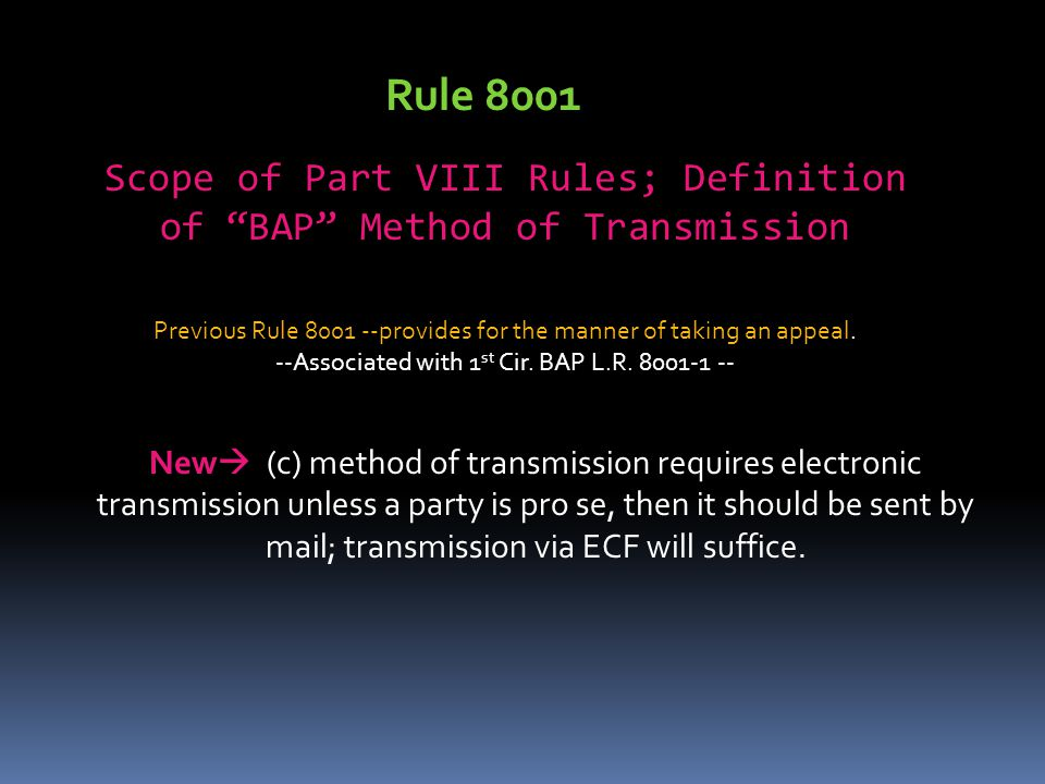 Rule 8001 Scope of Part VIII Rules; Definition of BAP Method of Transmission. Previous Rule 8001 --provides for the manner of taking an appeal.