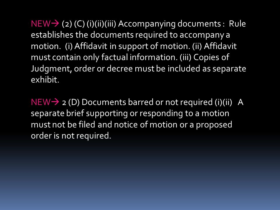NEW (2) (C) (i)(ii)(iii) Accompanying documents : Rule establishes the documents required to accompany a motion. (i) Affidavit in support of motion. (ii) Affidavit must contain only factual information. (iii) Copies of Judgment, order or decree must be included as separate exhibit.