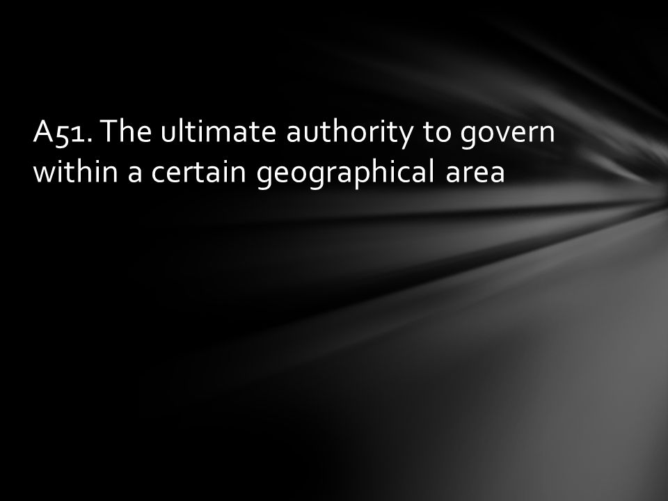 A51. The ultimate authority to govern within a certain geographical area