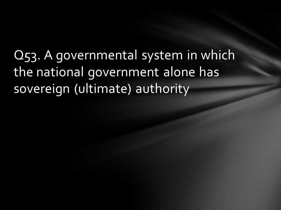 Q53. A governmental system in which the national government alone has sovereign (ultimate) authority
