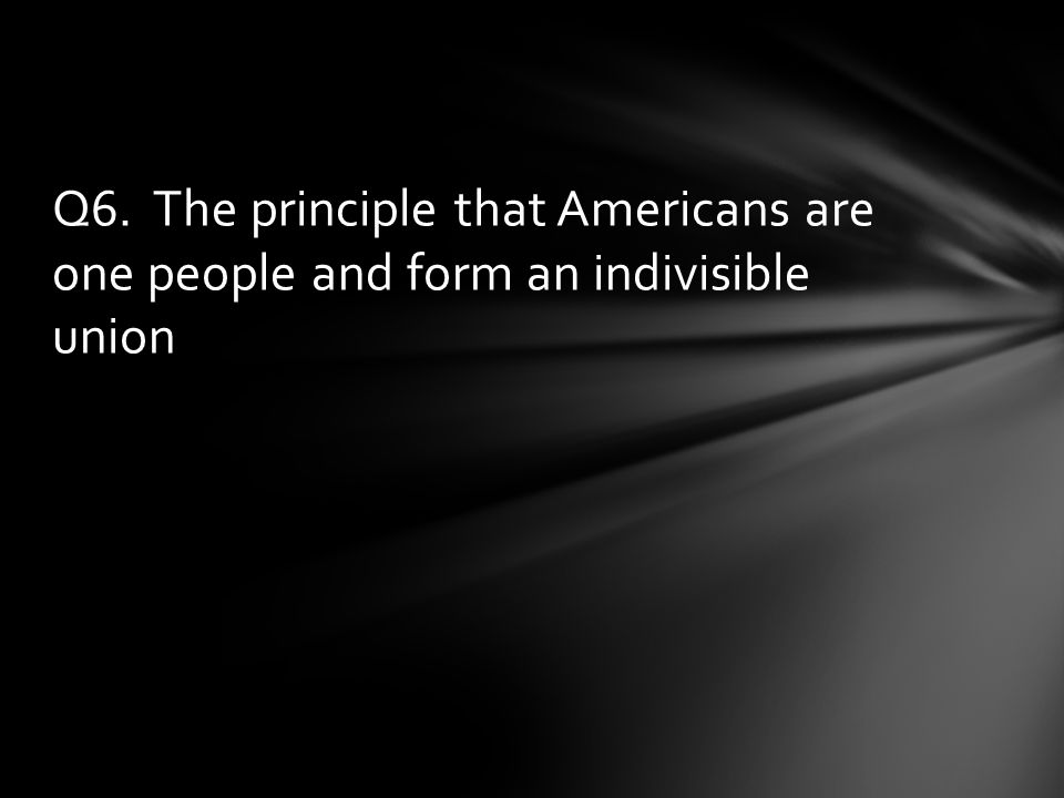 Q6. The principle that Americans are one people and form an indivisible union